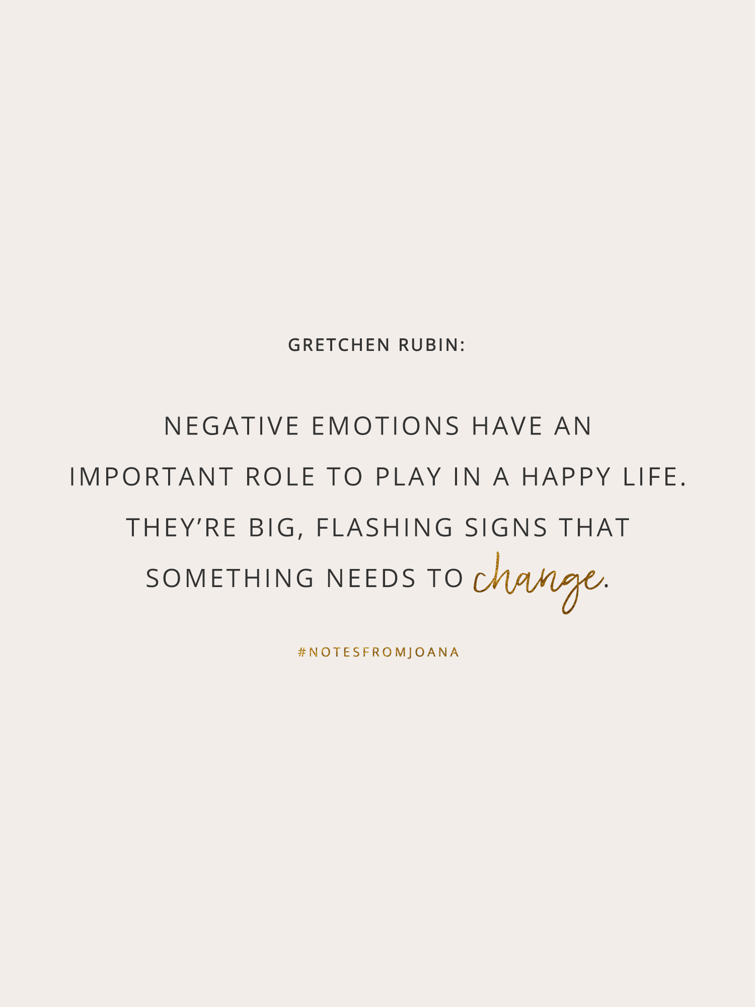 20 Inspirational Quotes To Help You Become Your Best Self. Negative emotions have an important role to play in a happy life. They're big, flashing signs that something needs to change. GRETCHEN RUBIN // Notes from Joana