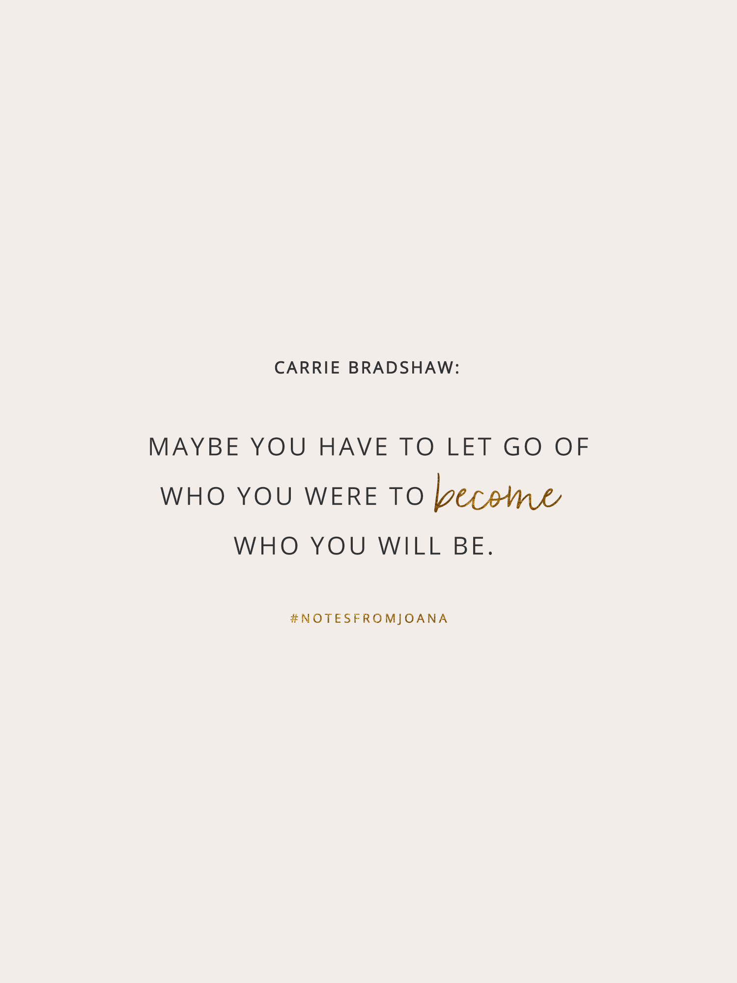 20 Inspirational Quotes To Help You Become Your Best Self. Maybe you have to let go of who you were to become who you will be. CARRIE BRADSHAW // Notes from Joana