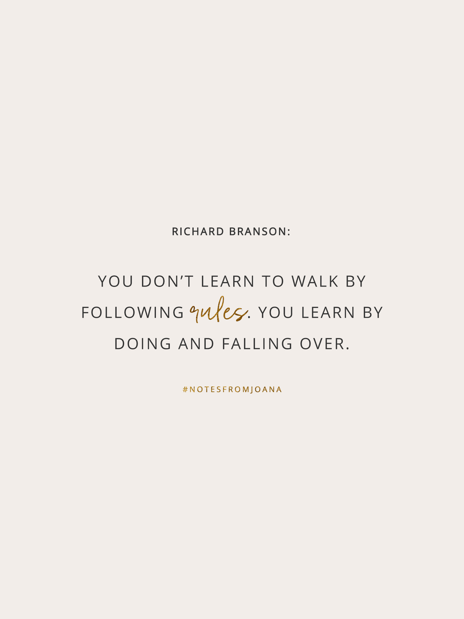 20 Inspirational Quotes To Help You Become Your Best Self. You don't learn to walk by following rules. You learn by doing and falling over. RICHARD BRANSON // Notes from Joana
