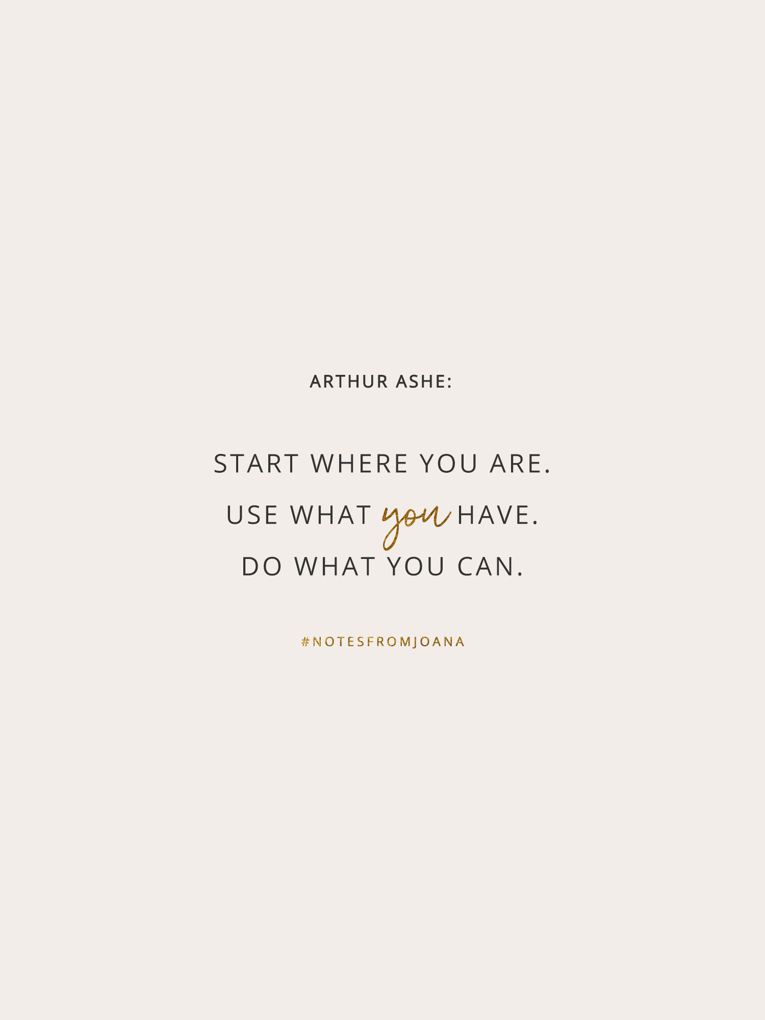 20 Inspirational Quotes To Help You Become Your Best Self. Start where you are. Use what you have. Do what you can. ARTHUR ASHE // Notes from Joana
