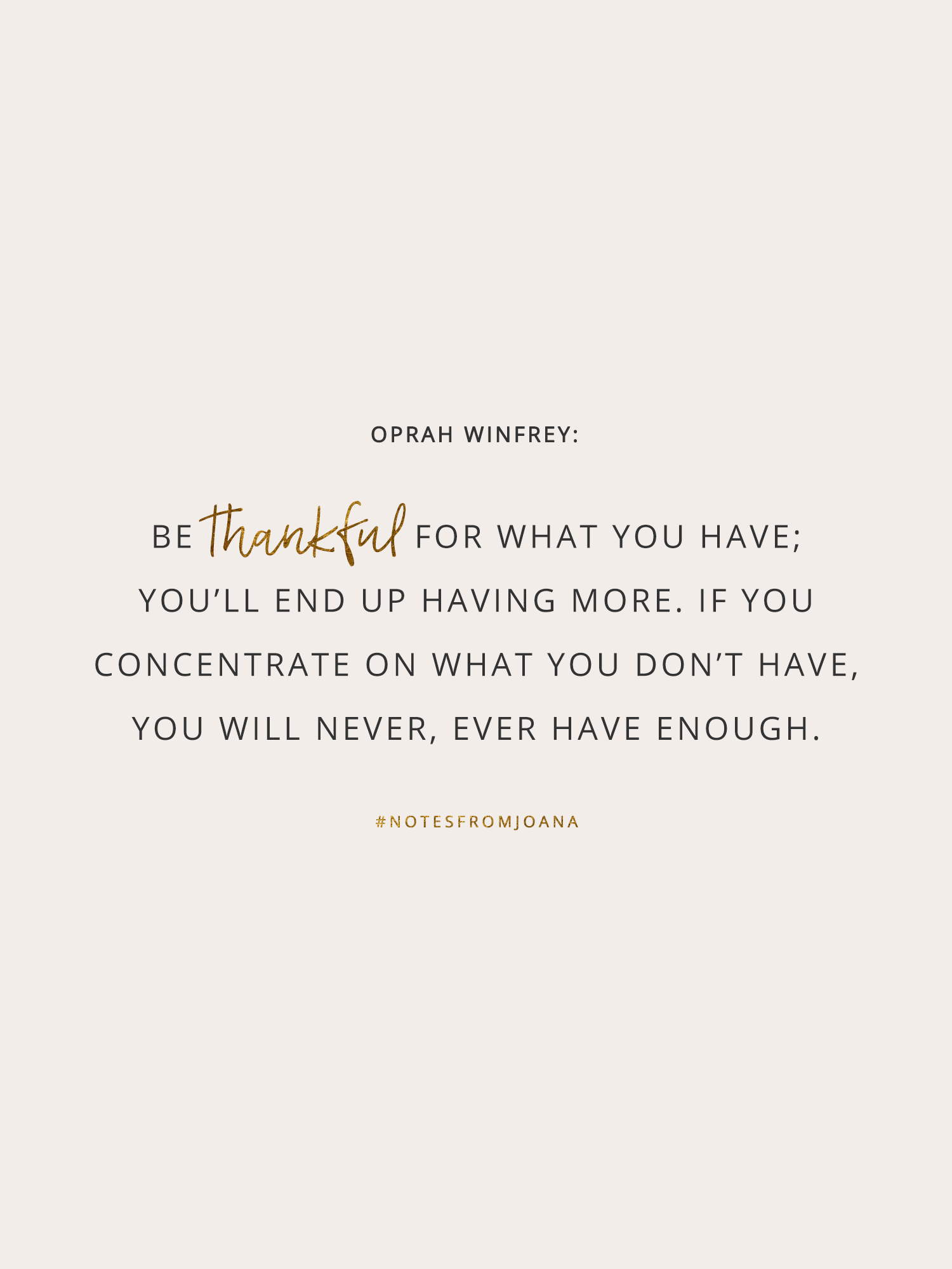 20 Inspirational Quotes To Help You Become Your Best Self. Be thankful for what you have; you'll end up having more. I you concentrate on what you don't have, you will never, ever have enough. OPRAH WINFREY // Notes from Joana