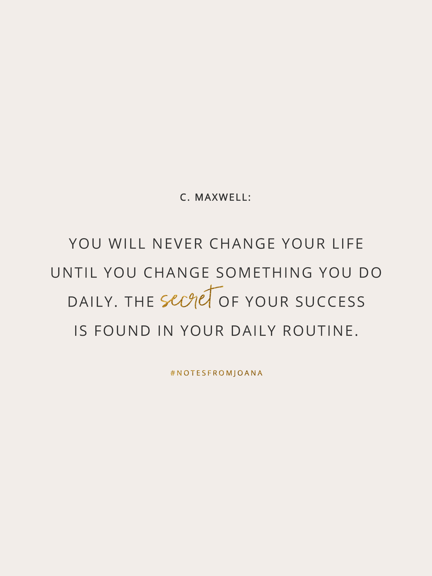 20 Inspirational Quotes To Help You Become Your Best Self. You will never change your life until you change something you do daily. The secret of your success is found in your daily routine. JOHN C. MAXWELL // Notes from Joana