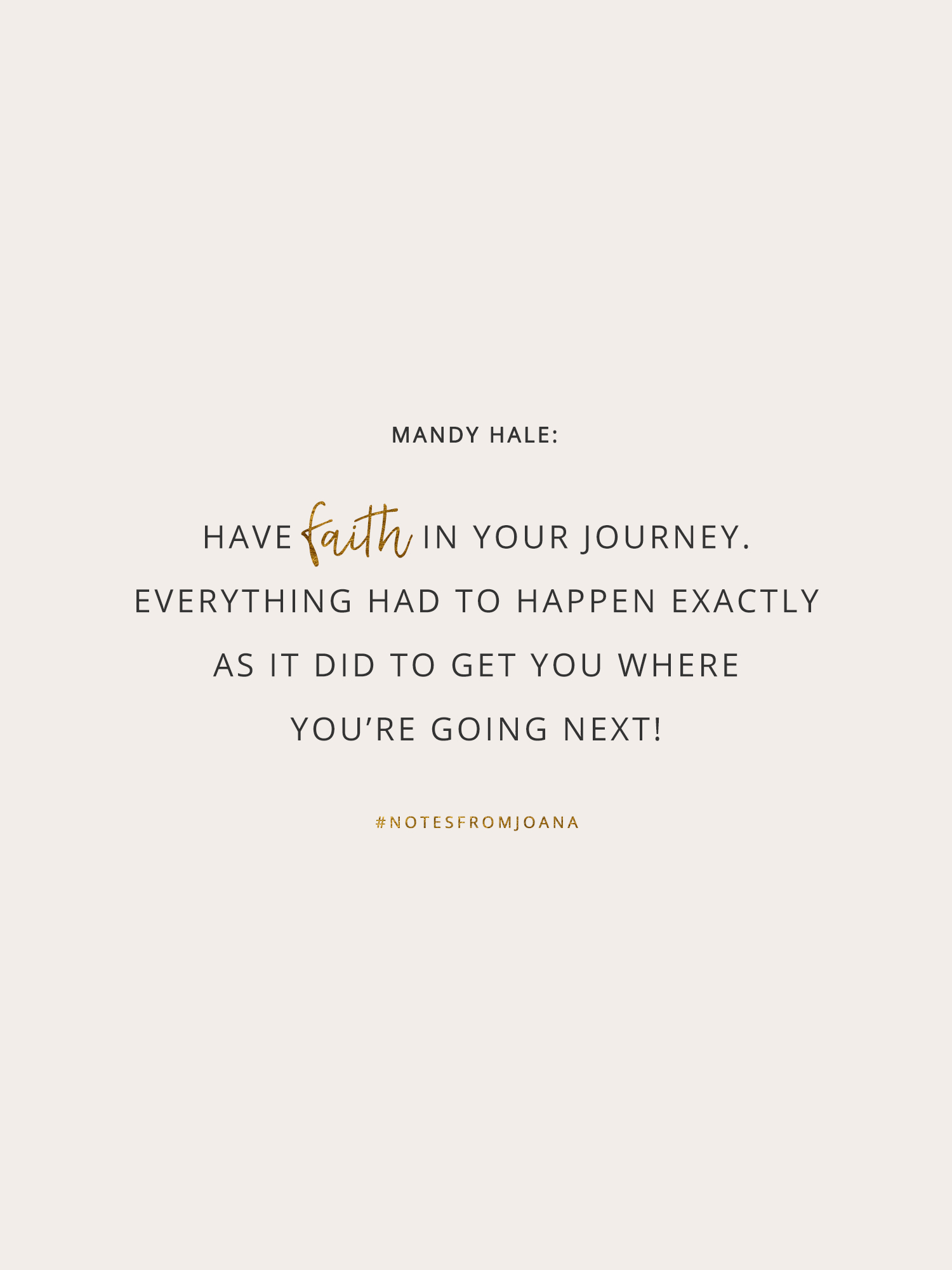 20 Inspirational Quotes To Help You Become Your Best Self. Have faith in your journey. Everything had to happen exactly as it did to get you where you're going next! MANDY HALE // Notes from Joana