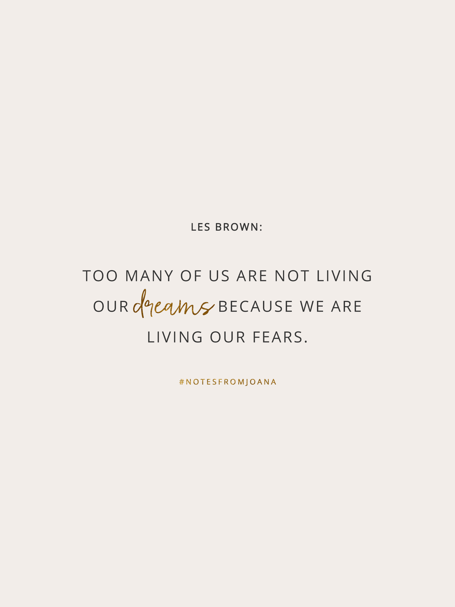 20 Inspirational Quotes To Help You Become Your Best Self. Too many of us are not living our dreams because we are living our fears. LES BROWN // Notes from Joana