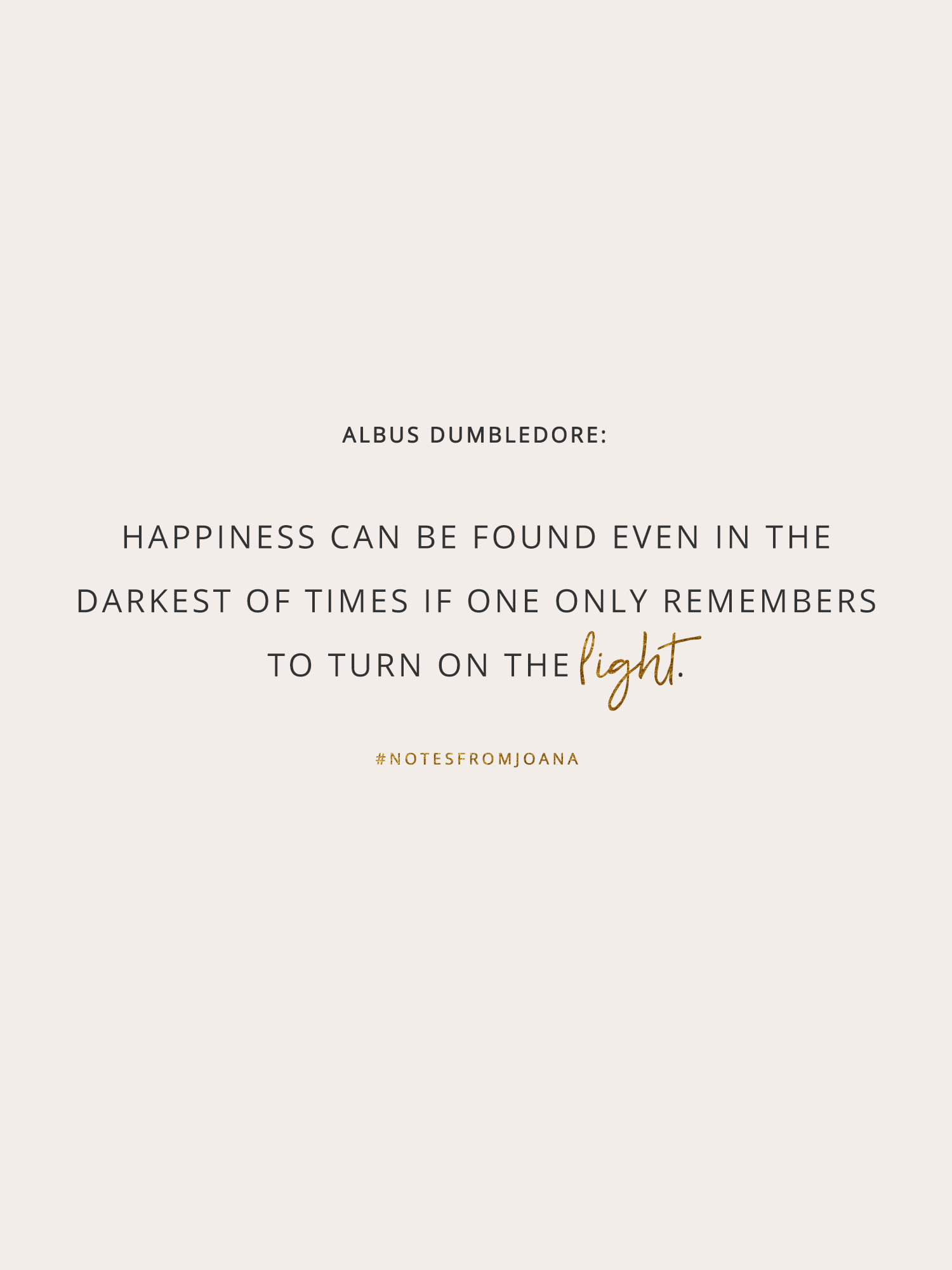20 Inspirational Quotes To Help You Become Your Best Self. Happiness can be found even in the darkest of times if one only remembers to turn on the light. ALBUS DUMBLEDORE // Notes from Joana